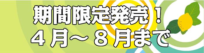 期間限定発売!4月〜8月
